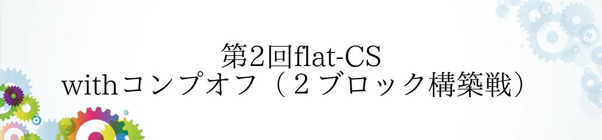 第2回flat-CS withコンプオフ(2ブロック構築戦)