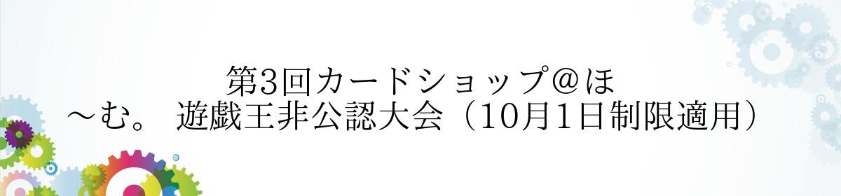 第3回カードショップ@ほ~む。 遊戯王非公認大会(10月1日制限適用)