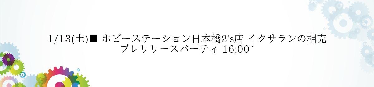 1/13(土)■ ホビーステーション日本橋2's店 イクサランの相克 プレリリースパーティ 16:00~