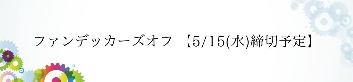 ファンデッカーズオフ 【5/15(水)締切予定】