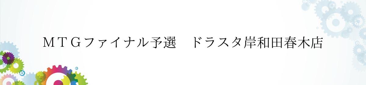 MTGファイナル予選 ドラスタ岸和田春木店