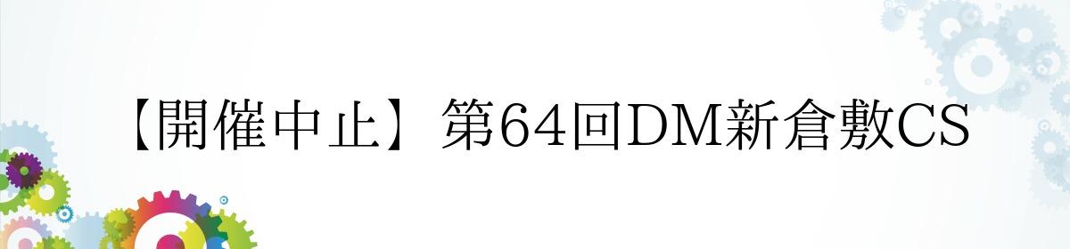 【開催中止】第64回DM新倉敷CS