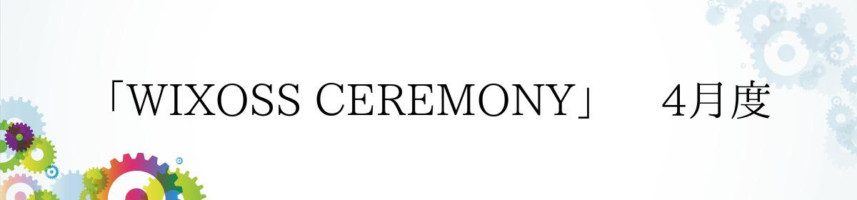 「WIXOSS CEREMONY」 4月度