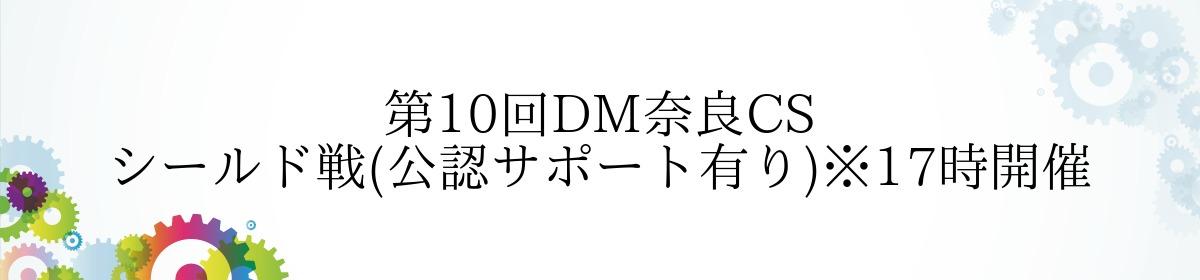 第10回DM奈良CS シールド戦(公認サポート有り)※17時開催