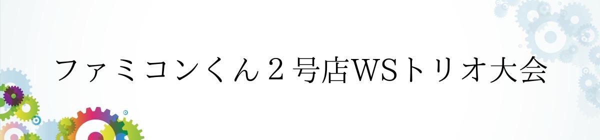 ファミコンくん2号店WSトリオ大会