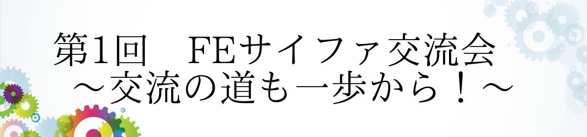 第1回 FEサイファ交流会 ~交流の道も一歩から!~