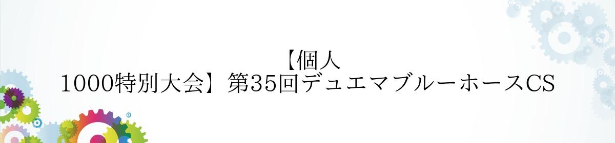 【個人 1000特別大会】第35回デュエマブルーホースCS