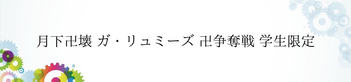 月下卍壊 ガ・リュミーズ 卍争奪戦 学生限定