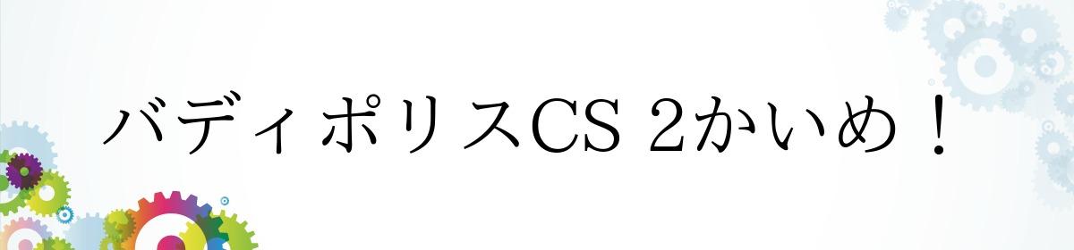 バディポリスCS 2かいめ!