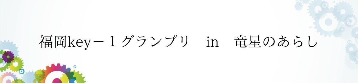福岡key-1グランプリ in 竜星のあらし