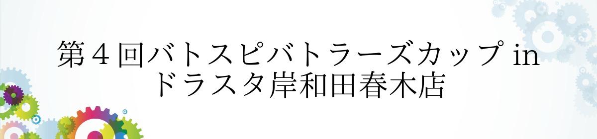 第4回バトスピバトラーズカップ in ドラスタ岸和田春木店