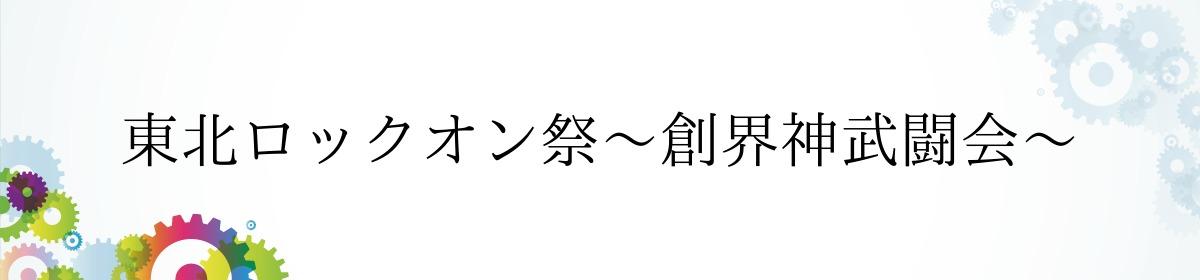東北ロックオン祭~創界神武闘会~