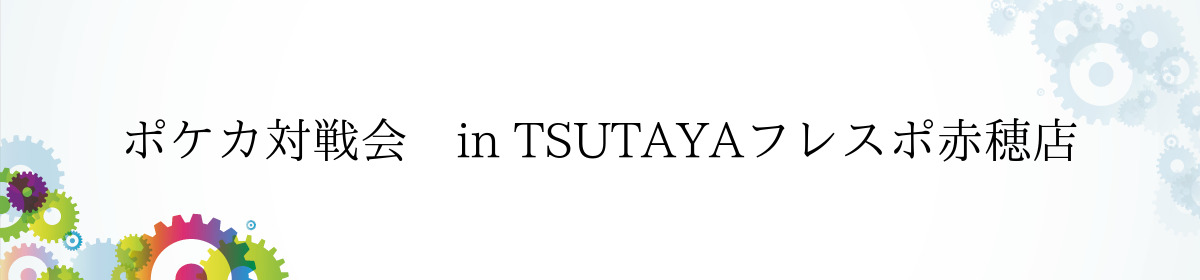 ポケカ対戦会 in TSUTAYAフレスポ赤穂店