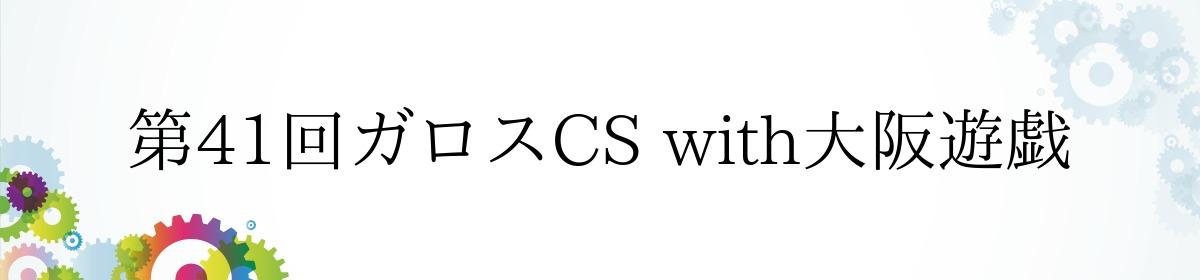 第41回ガロスCS with大阪遊戯
