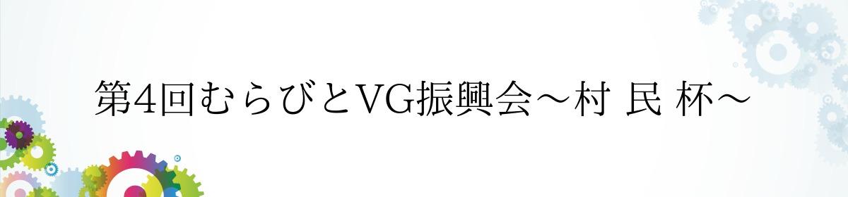 第4回むらびとVG振興会〜村 民 杯〜