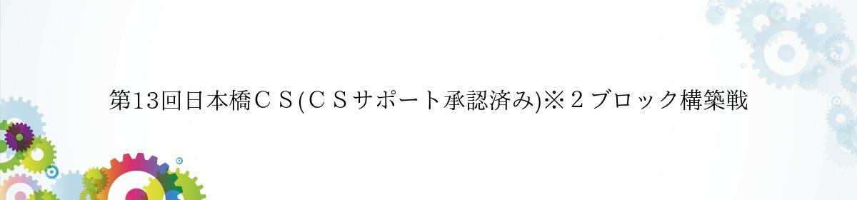 第13回日本橋CS(CSサポート承認済み)※2ブロック構築戦