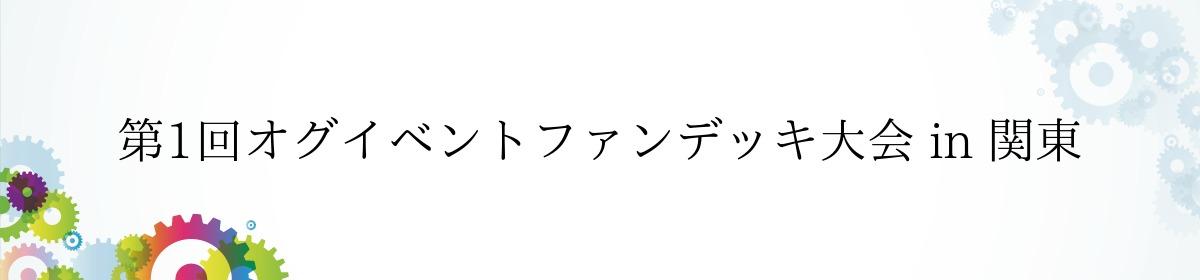 第1回オグイベントファンデッキ大会 in 関東
