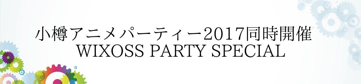 小樽アニメパーティー2017同時開催    WIXOSS PARTY SPECIAL