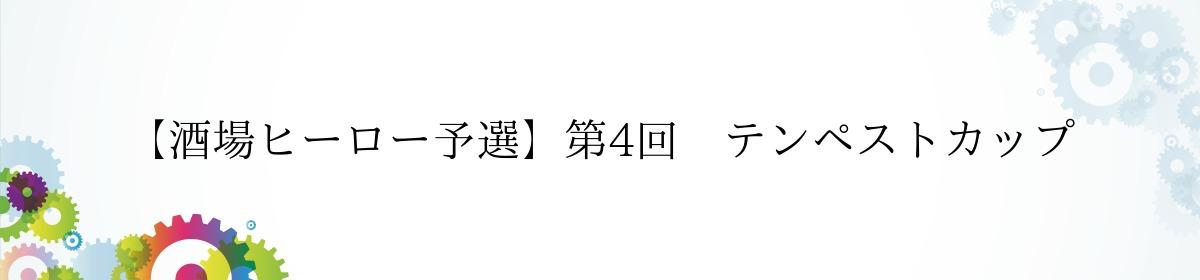 【酒場ヒーロー予選】第4回 テンペストカップ