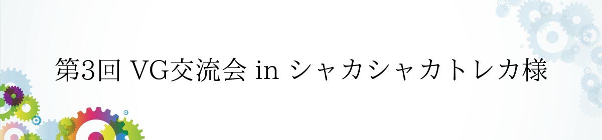 第3回 VG交流会 in シャカシャカトレカ様