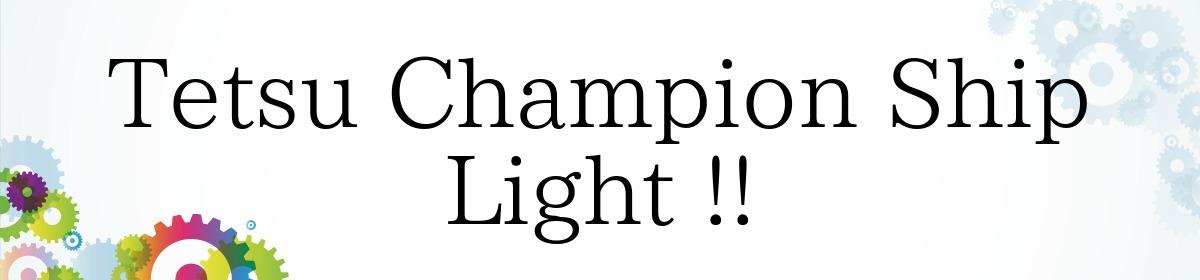 Tetsu Champion Ship Light !!