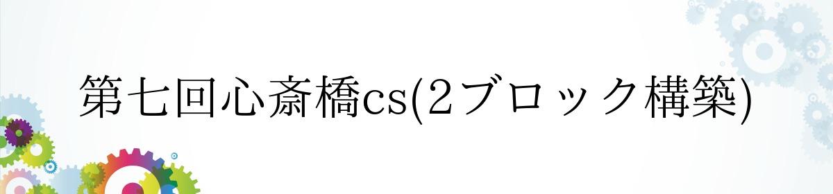 第七回心斎橋cs(2ブロック構築)