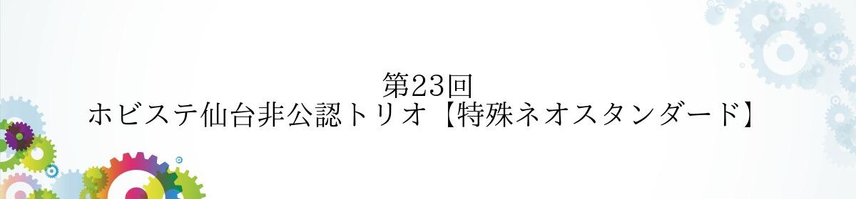 第23回 ホビステ仙台非公認トリオ【特殊ネオスタンダード】