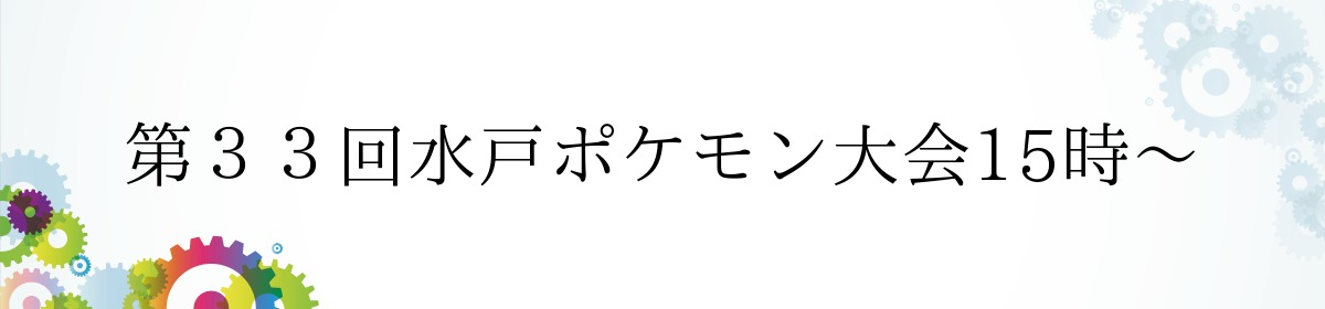 第33回水戸ポケモン大会15時〜