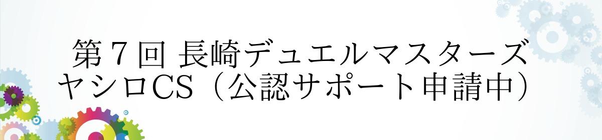 第7回 長崎デュエルマスターズ ヤシロCS(公認サポート申請中)