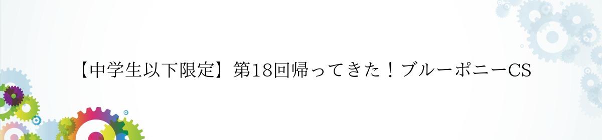 【中学生以下限定】第18回帰ってきた!ブルーポニーCS