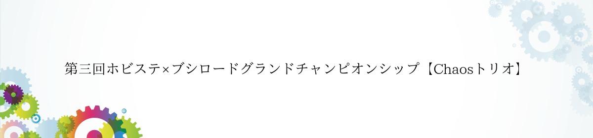 第三回ホビステ×ブシロードグランドチャンピオンシップ【Chaosトリオ】