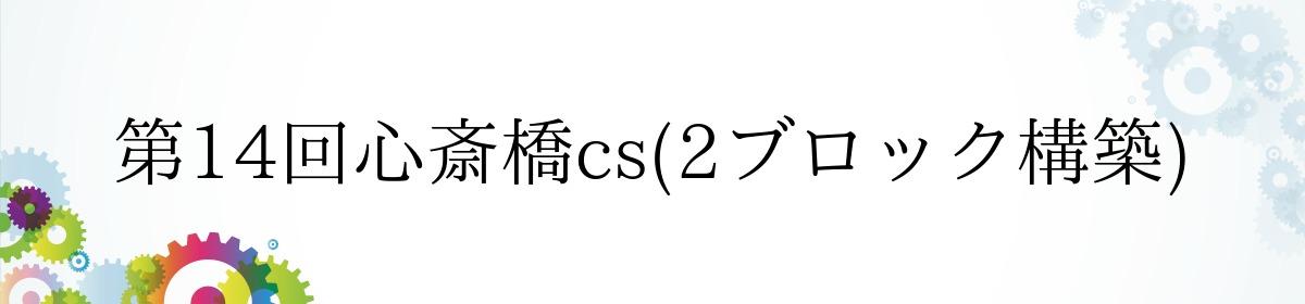 第14回心斎橋cs(2ブロック構築)
