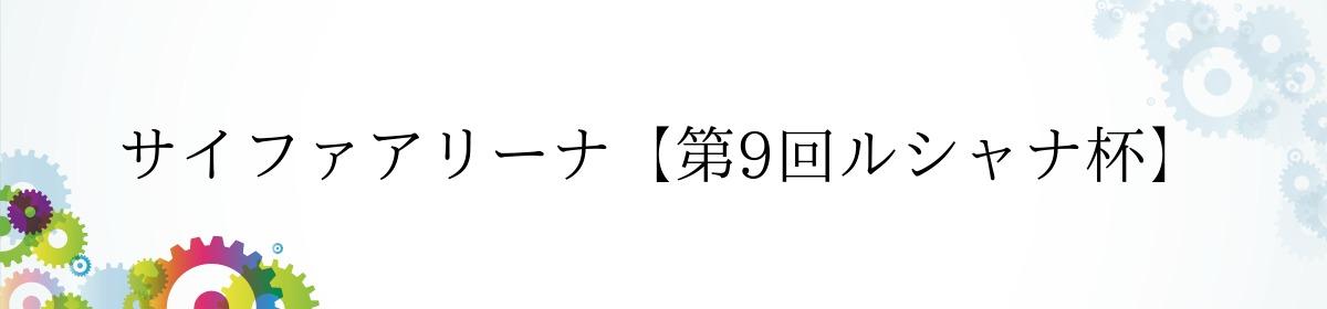 サイファアリーナ【第9回ルシャナ杯】
