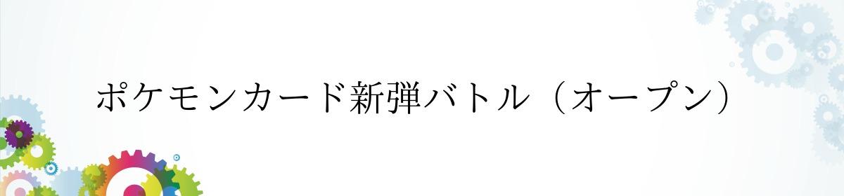 ポケモンカード新弾バトル(オープン)
