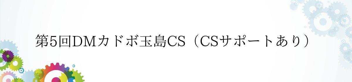 第5回DMカドボ玉島CS(CSサポートあり)