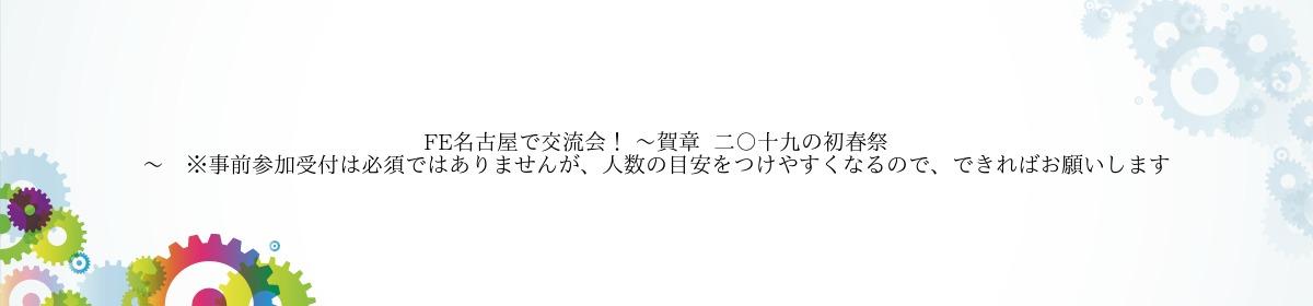 FE名古屋で交流会! 〜賀章  二〇十九の初春祭~ ※事前参加受付は必須ではありませんが、人数の目安をつけやすくなるので、できればお願いします