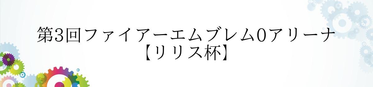 第3回ファイアーエムブレム0アリーナ 【リリス杯】