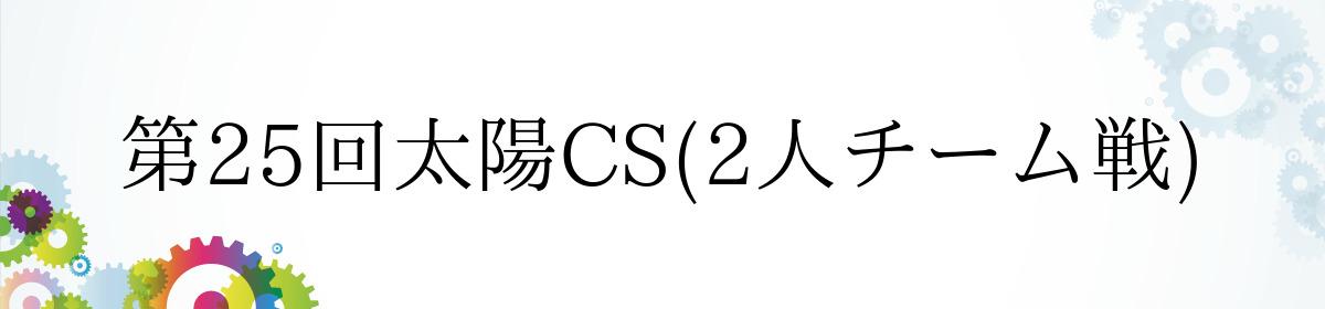 第25回太陽CS(2人チーム戦)