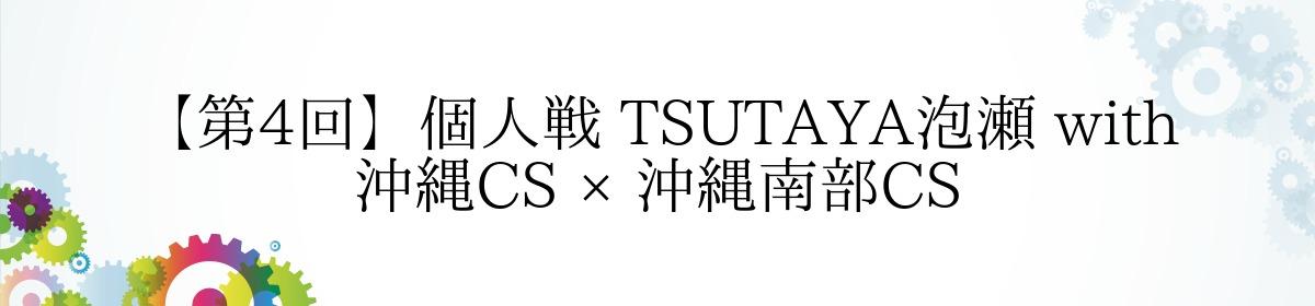 【第4回】個人戦 TSUTAYA泡瀬 with 沖縄CS × 沖縄南部CS