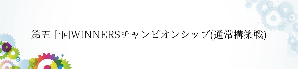 第五十回WINNERSチャンピオンシップ(通常構築戦)