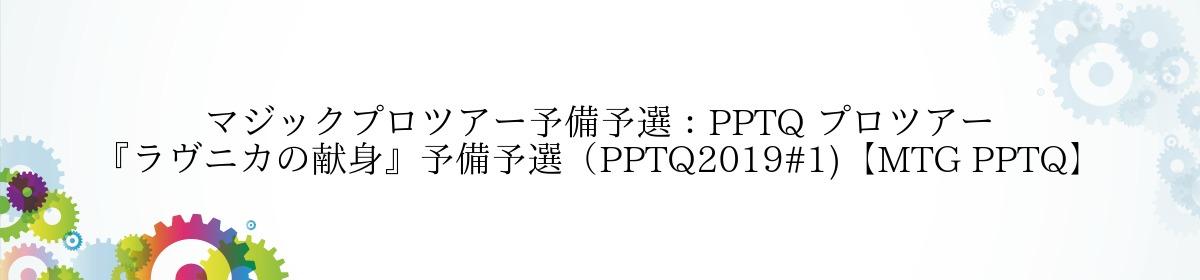 マジックプロツアー予備予選:PPTQ プロツアー『ラヴニカの献身』予備予選(PPTQ2019#1)【MTG PPTQ】