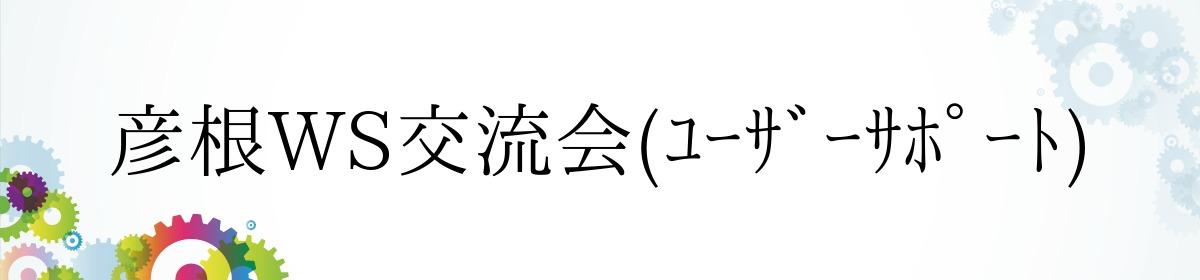 彦根WS交流会(ユーザーサポート)