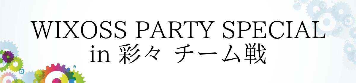 WIXOSS PARTY SPECIAL in 彩々 チーム戦