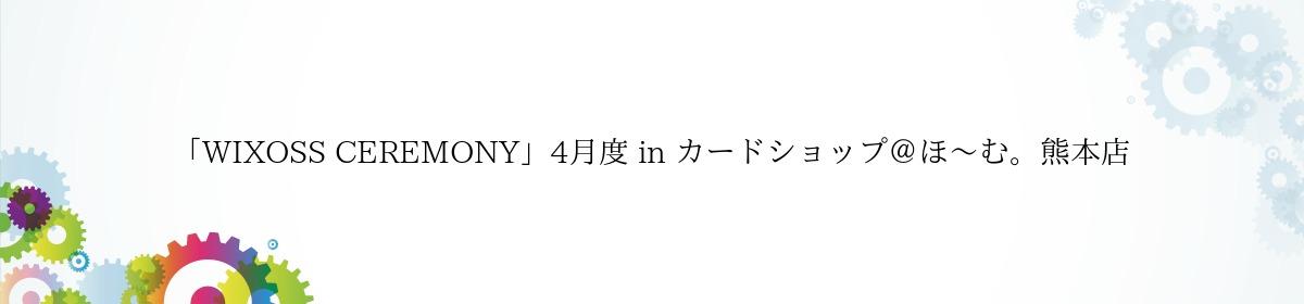 「WIXOSS CEREMONY」4月度 in カードショップ@ほ~む。熊本店