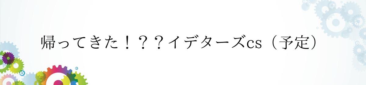 帰ってきた!??イデターズcs(予定)