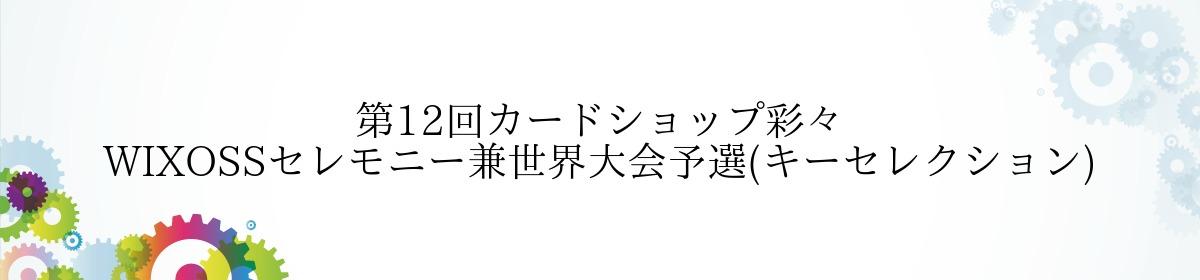 第12回カードショップ彩々 WIXOSSセレモニー兼世界大会予選(キーセレクション)