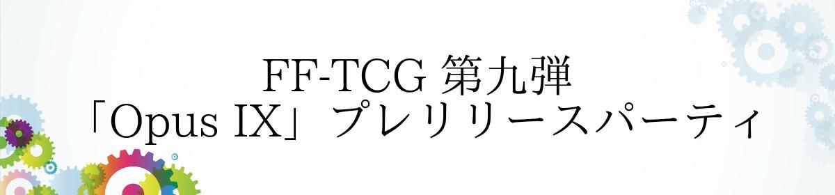 FF-TCG 第九弾「Opus IX」プレリリースパーティ