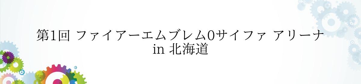 第1回 ファイアーエムブレム0サイファ アリーナ in 北海道