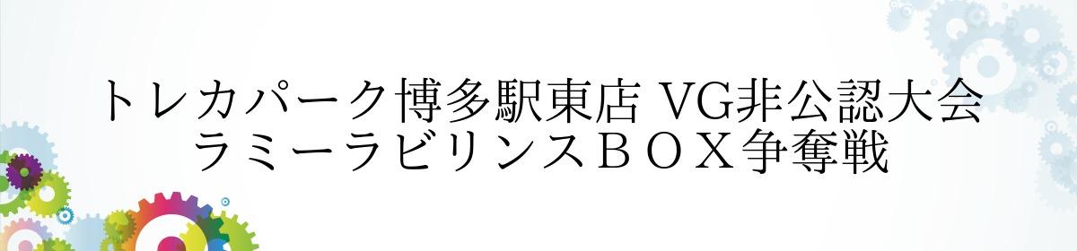 トレカパーク博多駅東店 VG非公認大会 ラミーラビリンスBOX争奪戦