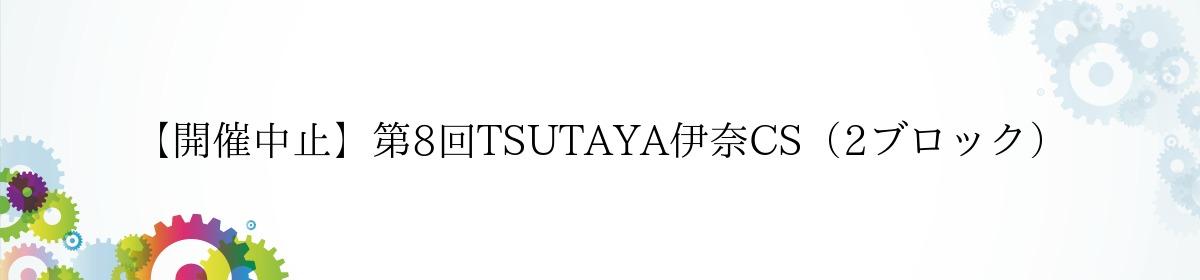 【開催中止】第8回TSUTAYA伊奈CS(2ブロック)